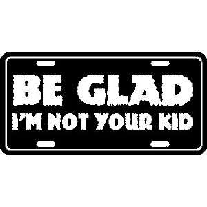 Be Glad IM Not Your Kid Metal License Plate Tag Sports